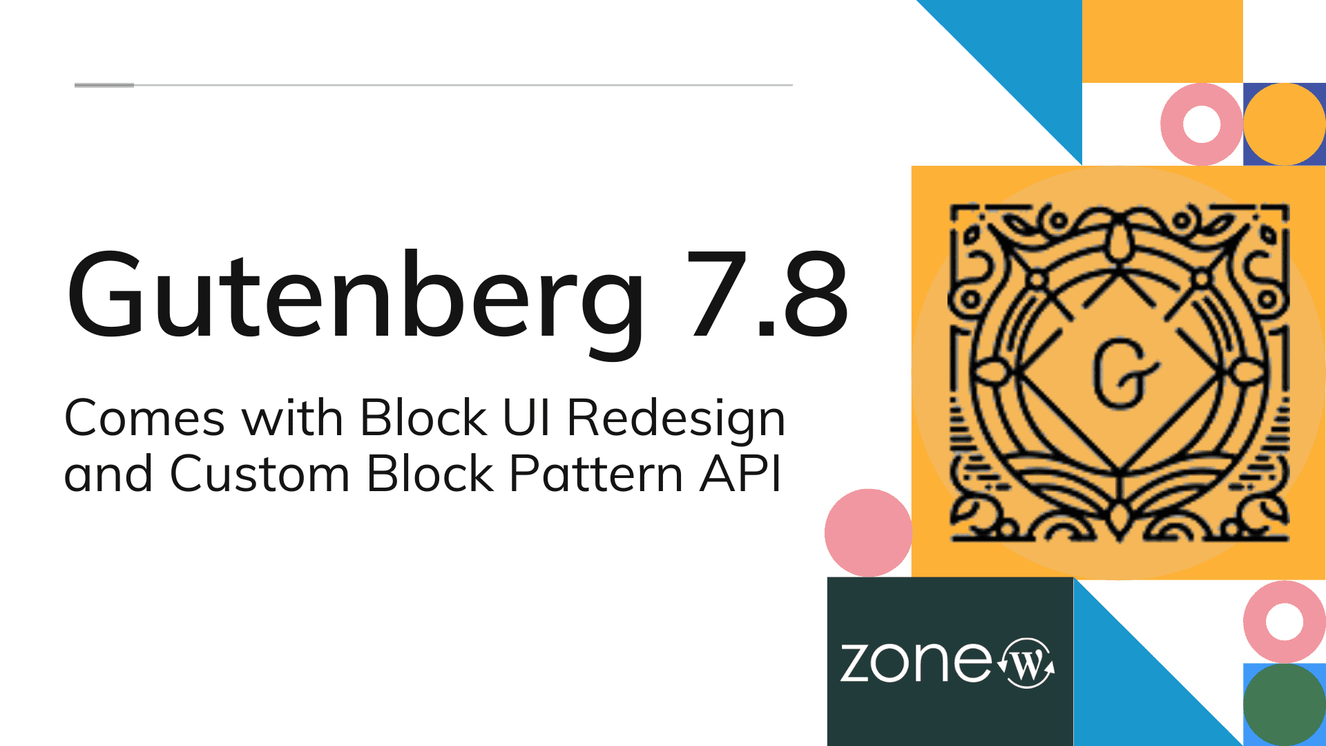 Gutenberg 7.8 Comes with Block UI Redesign and Custom Block Pattern API