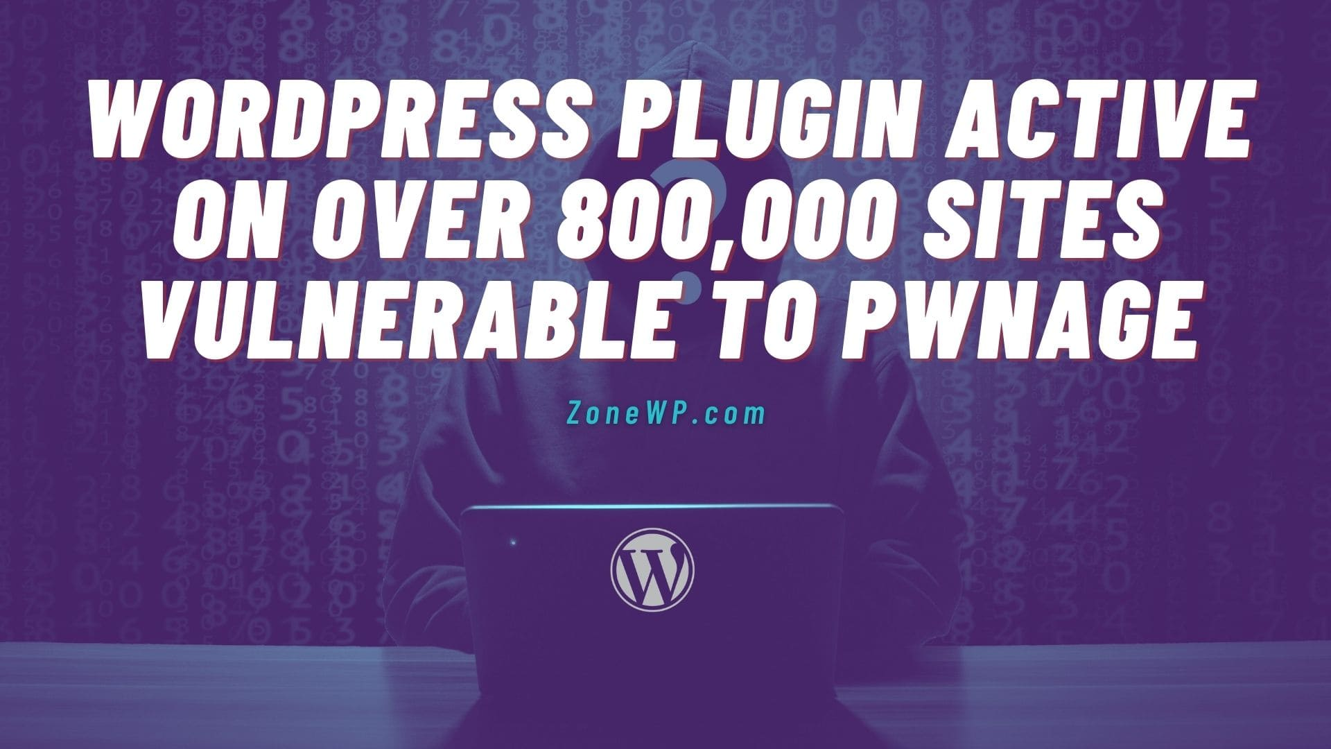 WordPress Plugin Active on over 800,000 Sites Vulnerable to pwnage