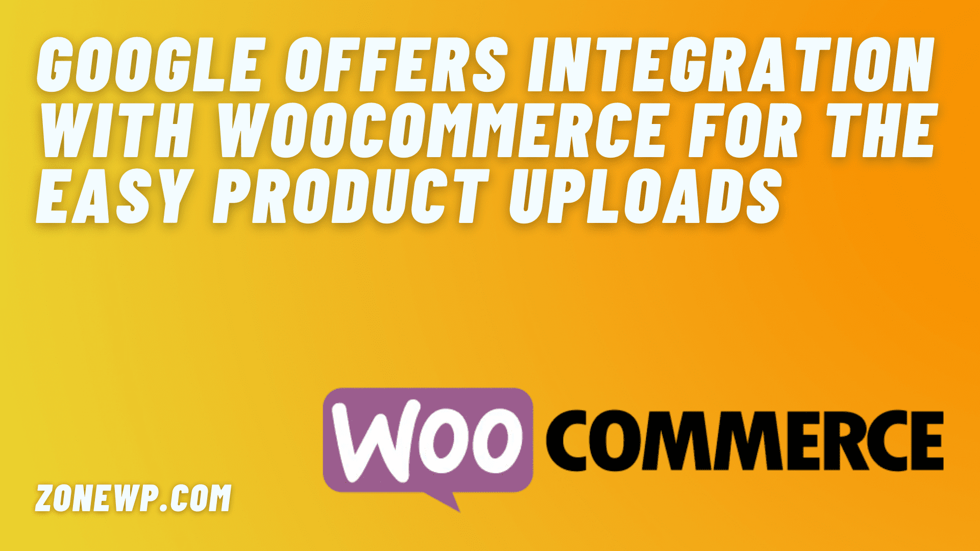 Google offers integration with WooCommerce for the easy product uploads