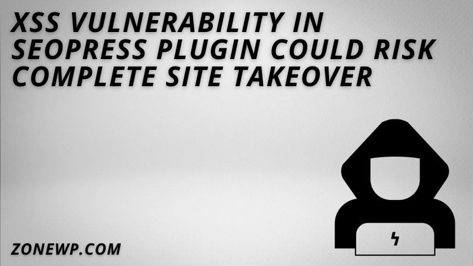 XSS vulnerability in SEOPress Plugin Could Risk Complete Site Takeover