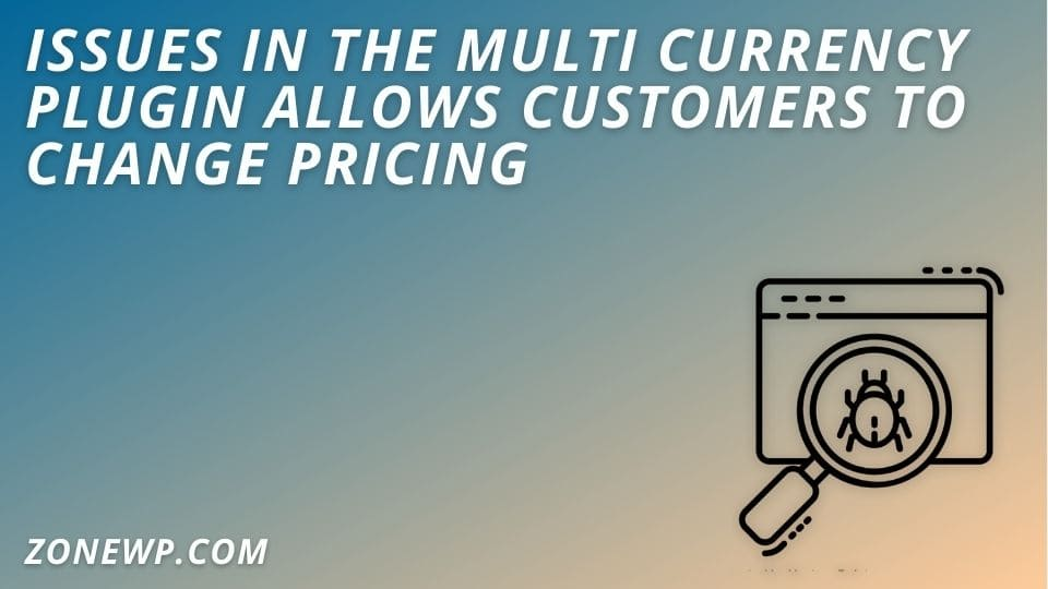 Issues in the Multi Currency Plugin Allows Customers to Change Pricing